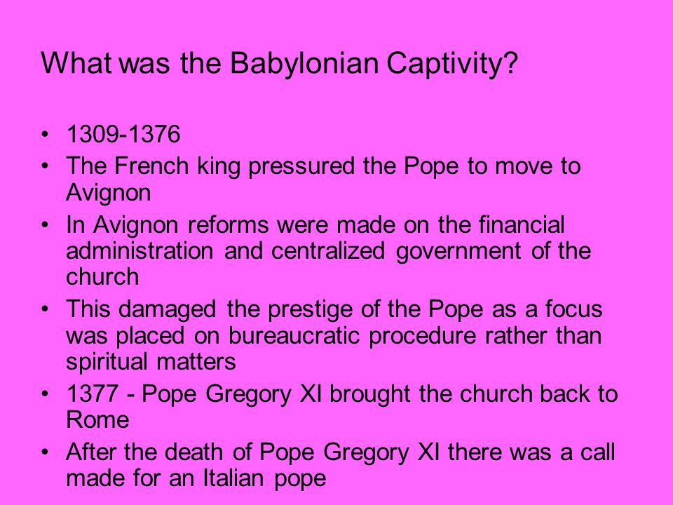 What was the Babylonian Captivity? 1309-1376 The French king pressured the Pope to move to Avignon In Avignon reforms were made on the financial admin