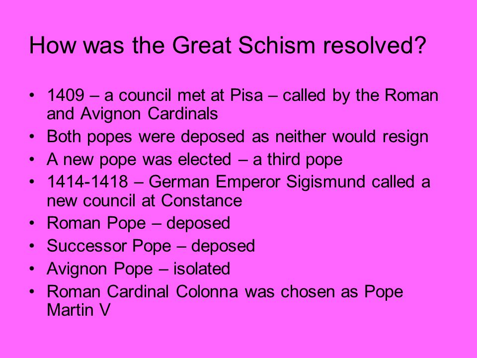 How was the Great Schism resolved? 1409 – a council met at Pisa – called by the Roman and Avignon Cardinals Both popes were deposed as neither would r