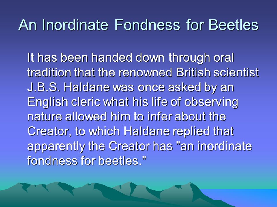An Inordinate Fondness for Beetles It has been handed down through oral tradition that the renowned British scientist J.B.S.
