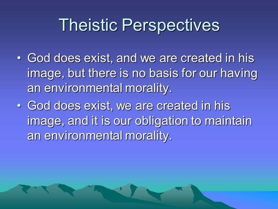 Theistic Perspectives God does exist, and we are created in his image, but there is no basis for our having an environmental morality.God does exist, and we are created in his image, but there is no basis for our having an environmental morality.