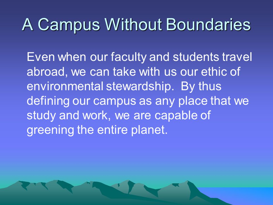 A Campus Without Boundaries Even when our faculty and students travel abroad, we can take with us our ethic of environmental stewardship.