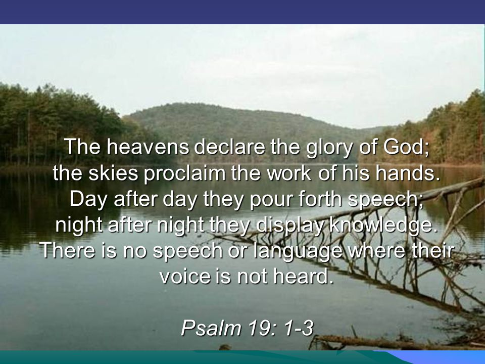 The heavens declare the glory of God; the skies proclaim the work of his hands.
