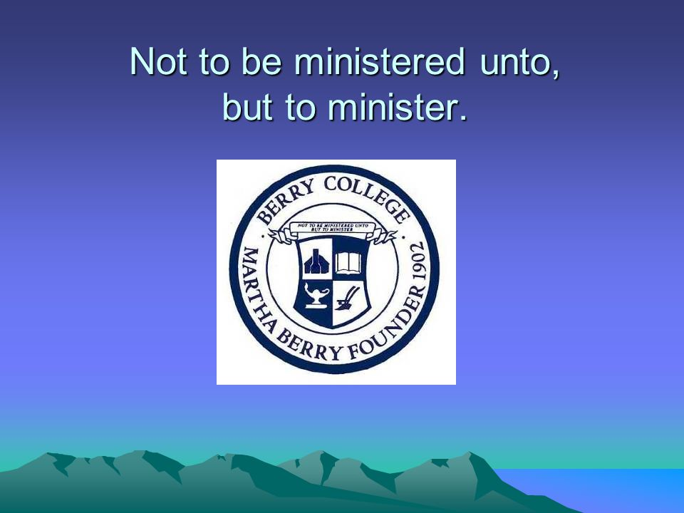 Not to be ministered unto, but to minister.