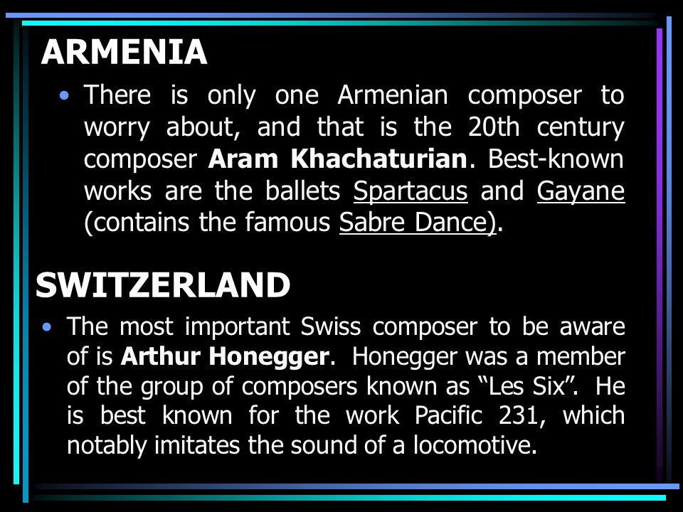 ARMENIA There is only one Armenian composer to worry about, and that is the 20th century composer Aram Khachaturian.