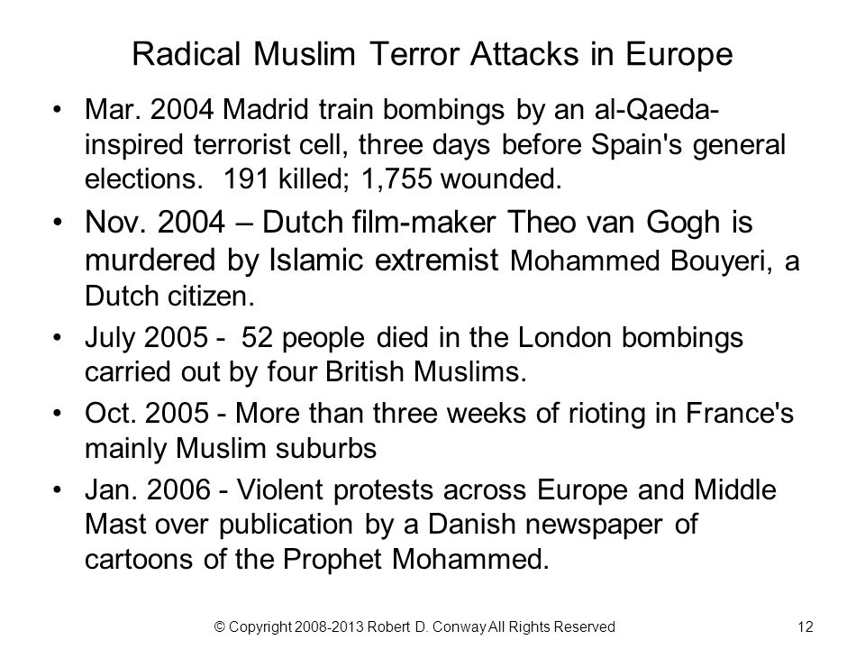 © Copyright 2008-2013 Robert D. Conway All Rights Reserved12 Radical Muslim Terror Attacks in Europe Mar. 2004 Madrid train bombings by an al-Qaeda- i