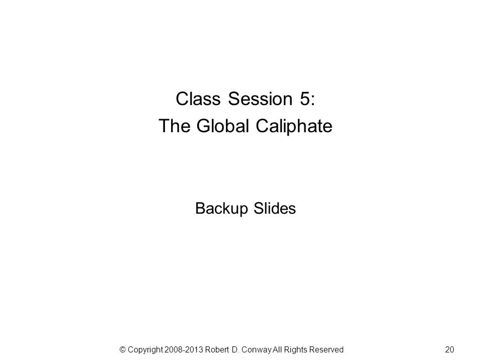 © Copyright 2008-2013 Robert D. Conway All Rights Reserved20 Class Session 5: The Global Caliphate Backup Slides