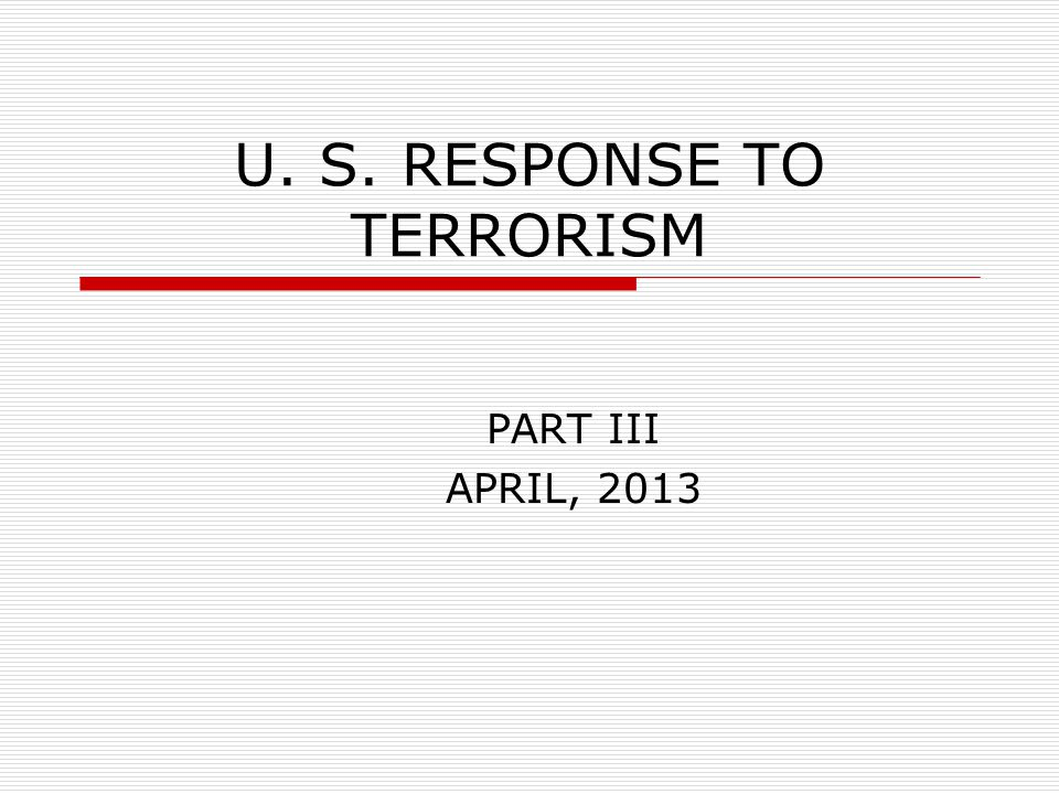 U. S. RESPONSE TO TERRORISM PART III APRIL, 2013