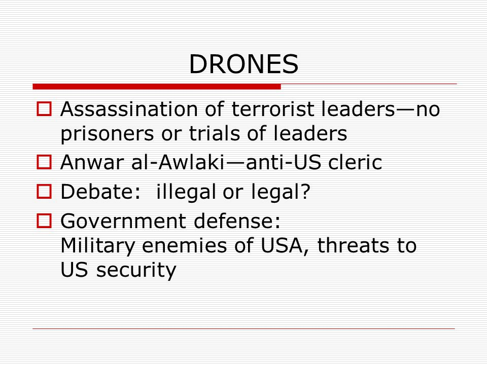 DRONES  Assassination of terrorist leaders—no prisoners or trials of leaders  Anwar al-Awlaki—anti-US cleric  Debate: illegal or legal.