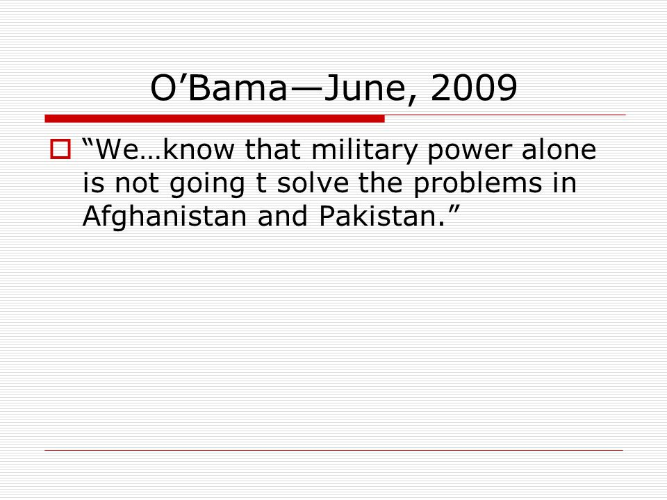 O'Bama—June, 2009  We…know that military power alone is not going t solve the problems in Afghanistan and Pakistan.