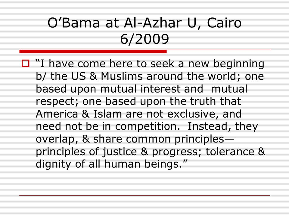 O'Bama at Al-Azhar U, Cairo 6/2009  I have come here to seek a new beginning b/ the US & Muslims around the world; one based upon mutual interest and mutual respect; one based upon the truth that America & Islam are not exclusive, and need not be in competition.