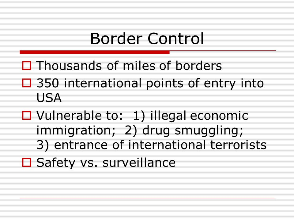 Border Control  Thousands of miles of borders  350 international points of entry into USA  Vulnerable to: 1) illegal economic immigration; 2) drug smuggling; 3) entrance of international terrorists  Safety vs.