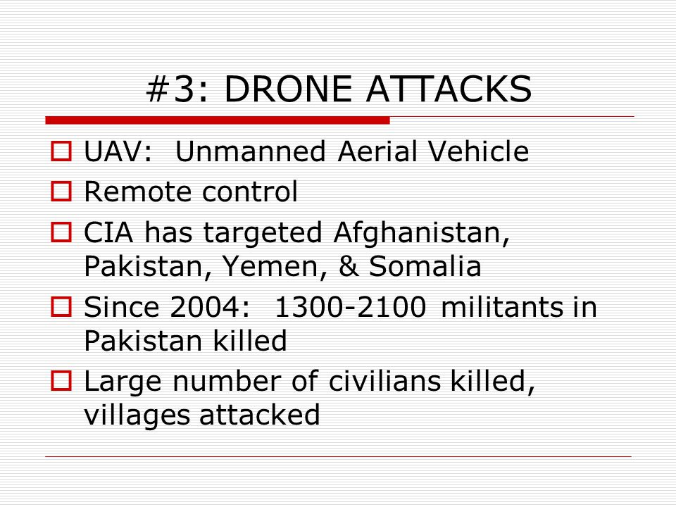 #3: DRONE ATTACKS  UAV: Unmanned Aerial Vehicle  Remote control  CIA has targeted Afghanistan, Pakistan, Yemen, & Somalia  Since 2004: 1300-2100 militants in Pakistan killed  Large number of civilians killed, villages attacked