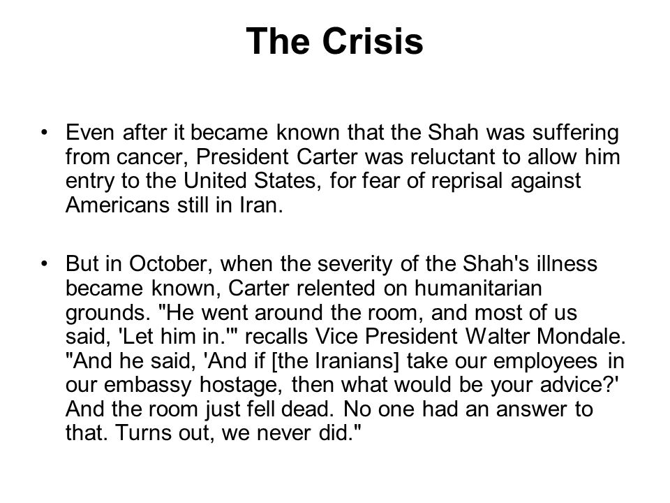 The Crisis Even after it became known that the Shah was suffering from cancer, President Carter was reluctant to allow him entry to the United States, for fear of reprisal against Americans still in Iran.