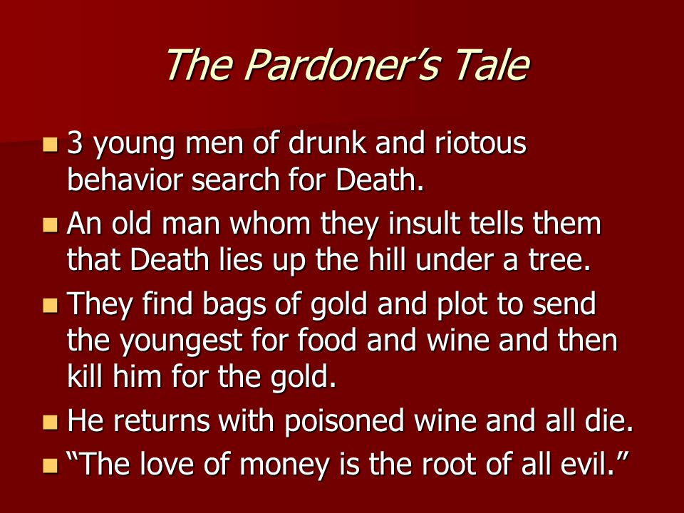 The Pardoner's Tale 3 young men of drunk and riotous behavior search for Death. 3 young men of drunk and riotous behavior search for Death. An old man