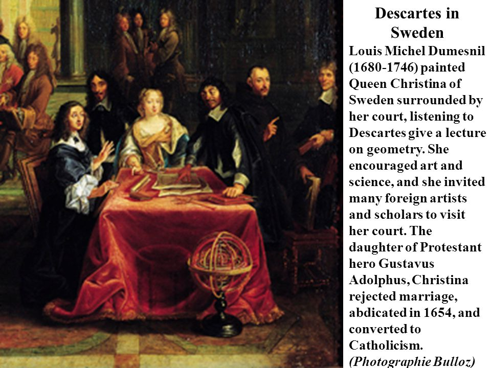 Descartes in Sweden Louis Michel Dumesnil (1680-1746) painted Queen Christina of Sweden surrounded by her court, listening to Descartes give a lecture
