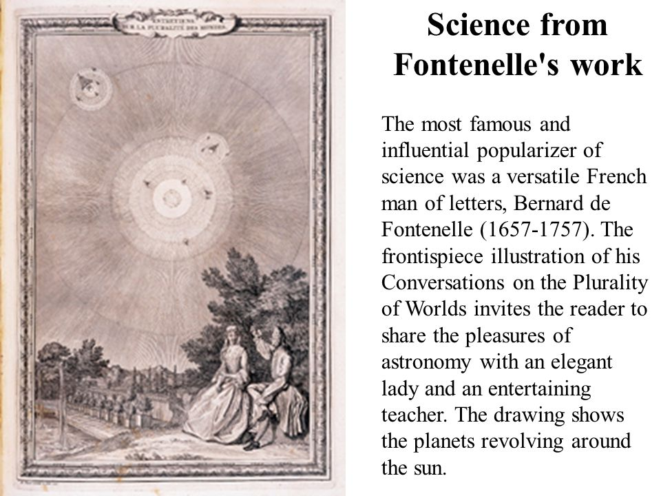 Science from Fontenelle's work The most famous and influential popularizer of science was a versatile French man of letters, Bernard de Fontenelle (16