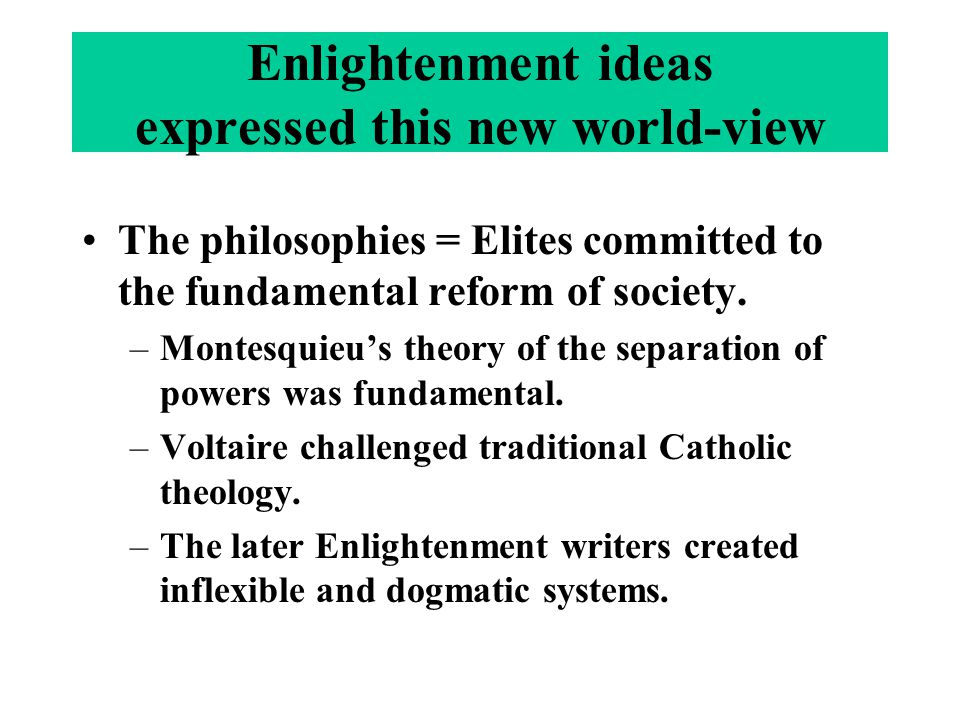 The philosophies = Elites committed to the fundamental reform of society. –Montesquieu's theory of the separation of powers was fundamental. –Voltaire