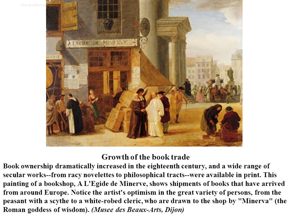 Growth of the book trade Book ownership dramatically increased in the eighteenth century, and a wide range of secular works--from racy novelettes to p