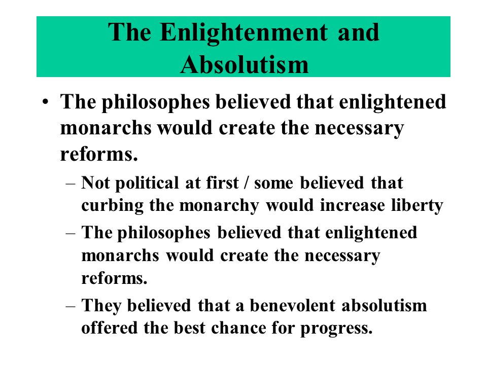 The philosophes believed that enlightened monarchs would create the necessary reforms. –Not political at first / some believed that curbing the monarc