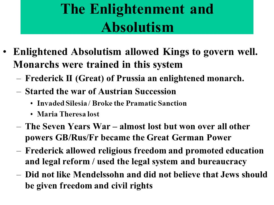 Enlightened Absolutism allowed Kings to govern well. Monarchs were trained in this system –Frederick II (Great) of Prussia an enlightened monarch. –St
