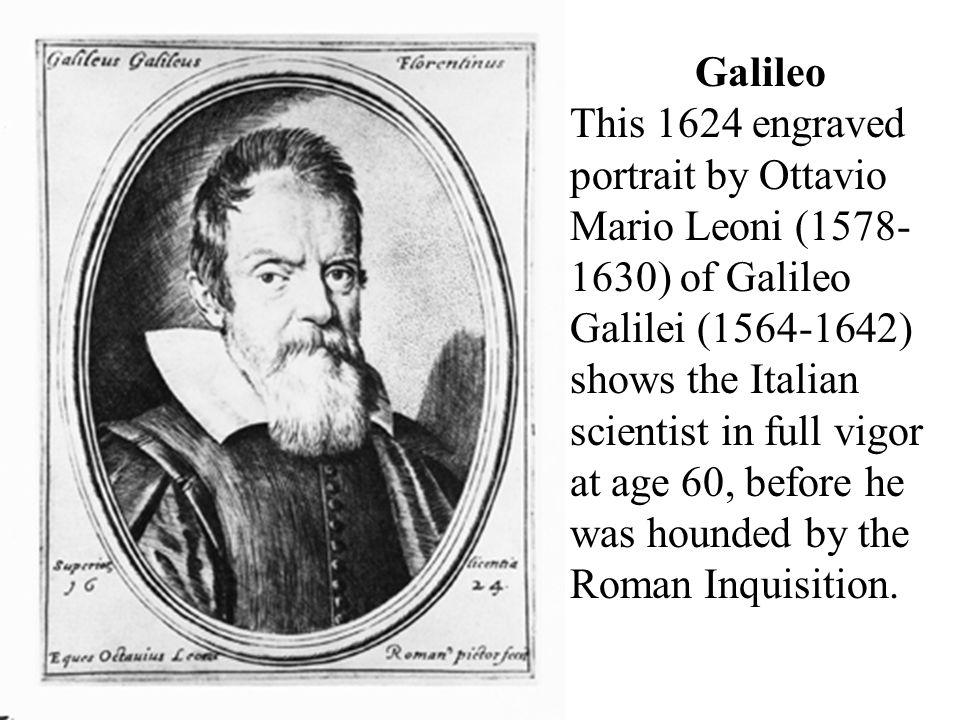 Galileo This 1624 engraved portrait by Ottavio Mario Leoni (1578- 1630) of Galileo Galilei (1564-1642) shows the Italian scientist in full vigor at ag