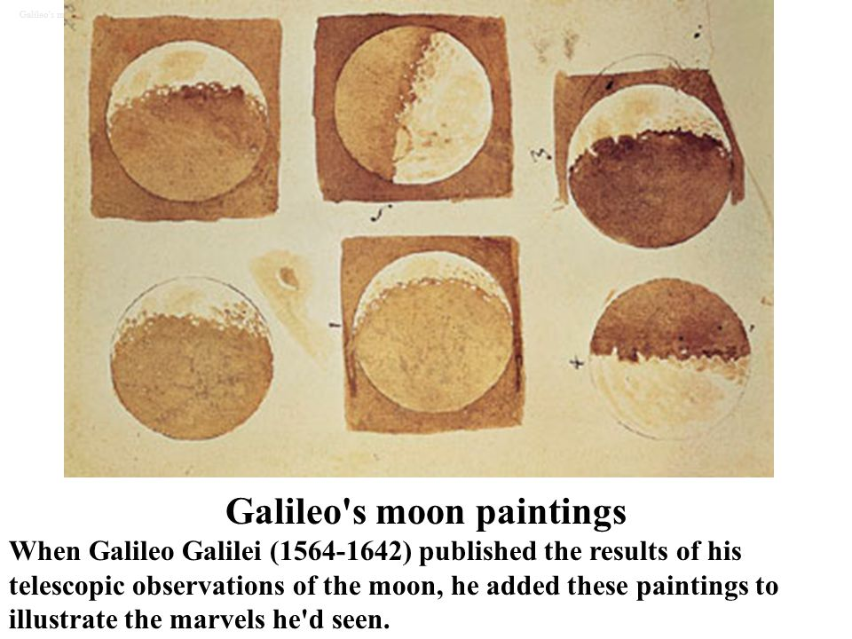 Galileo's moon paintings When Galileo Galilei (1564-1642) published the results of his telescopic observations of the moon, he added these paintings t