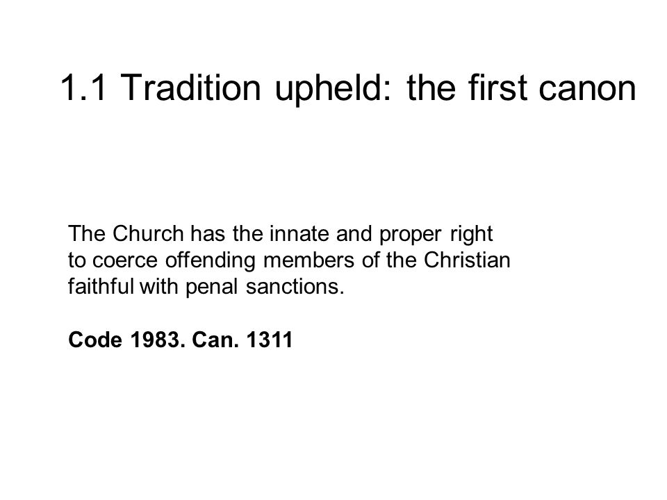 1.1 Tradition upheld: the first canon The Church has the innate and proper right to coerce offending members of the Christian faithful with penal sanctions.