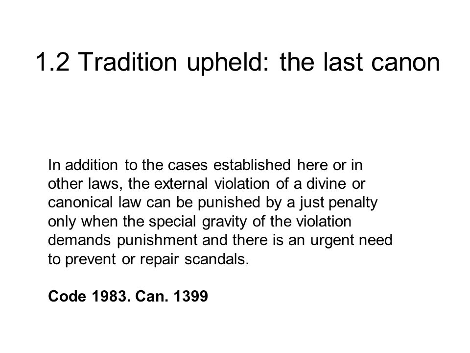 1.2 Tradition upheld: the last canon In addition to the cases established here or in other laws, the external violation of a divine or canonical law can be punished by a just penalty only when the special gravity of the violation demands punishment and there is an urgent need to prevent or repair scandals.