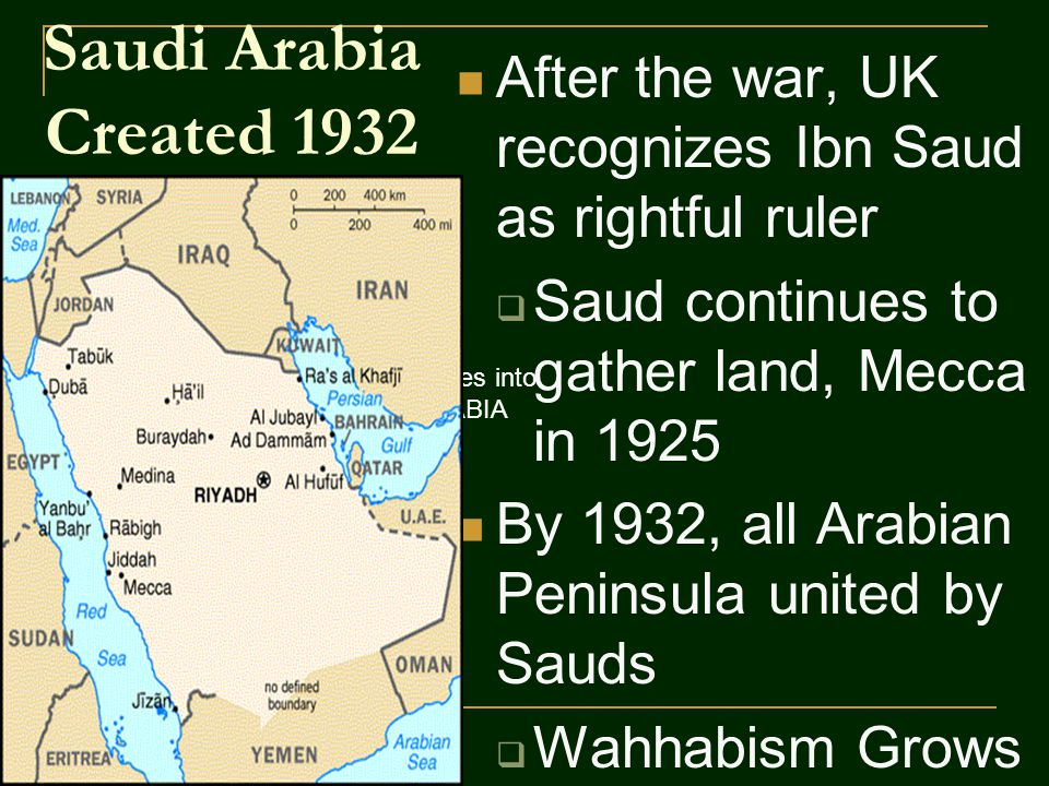 Saudi Arabia Created 1932 After the war, UK recognizes Ibn Saud as rightful ruler  Saud continues to gather land, Mecca in 1925 By 1932, all Arabian Peninsula united by Sauds  Wahhabism Grows 1932, unites tribes into SAUDI ARABIA