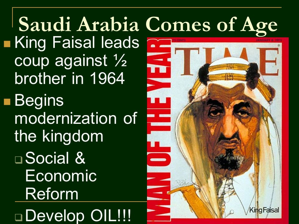 Saudi Arabia Comes of Age King Faisal leads coup against ½ brother in 1964 Begins modernization of the kingdom  Social & Economic Reform  Develop OIL!!!