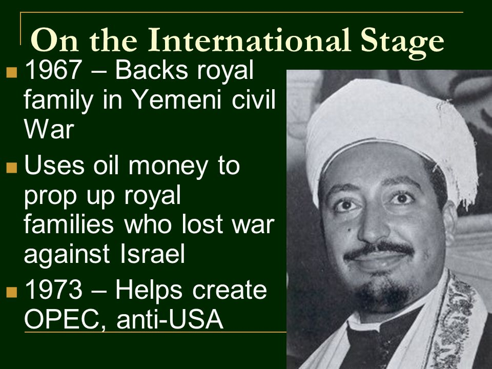 On the International Stage 1967 – Backs royal family in Yemeni civil War Uses oil money to prop up royal families who lost war against Israel 1973 – Helps create OPEC, anti-USA
