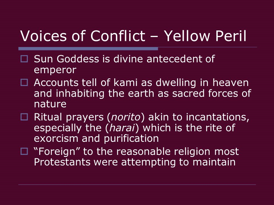 Voices of Conflict – Yellow Peril  Sun Goddess is divine antecedent of emperor  Accounts tell of kami as dwelling in heaven and inhabiting the earth as sacred forces of nature  Ritual prayers (norito) akin to incantations, especially the (harai) which is the rite of exorcism and purification  Foreign to the reasonable religion most Protestants were attempting to maintain