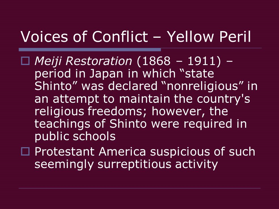 Voices of Conflict – Yellow Peril  Meiji Restoration (1868 – 1911) – period in Japan in which state Shinto was declared nonreligious in an attempt to maintain the country s religious freedoms; however, the teachings of Shinto were required in public schools  Protestant America suspicious of such seemingly surreptitious activity
