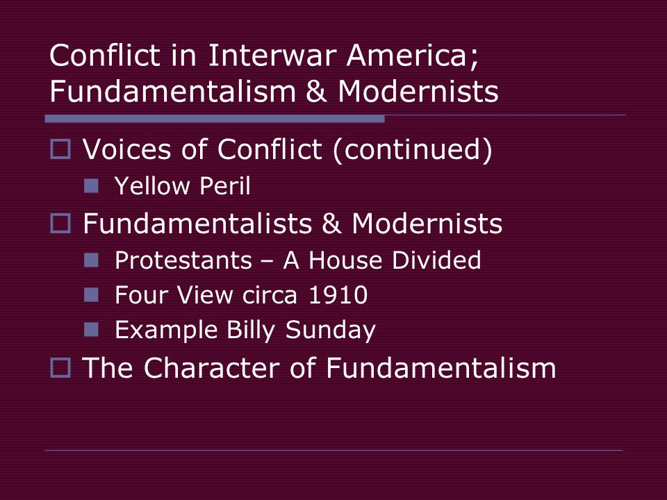 Conflict in Interwar America; Fundamentalism & Modernists  Voices of Conflict (continued) Yellow Peril  Fundamentalists & Modernists Protestants – A House Divided Four View circa 1910 Example Billy Sunday  The Character of Fundamentalism
