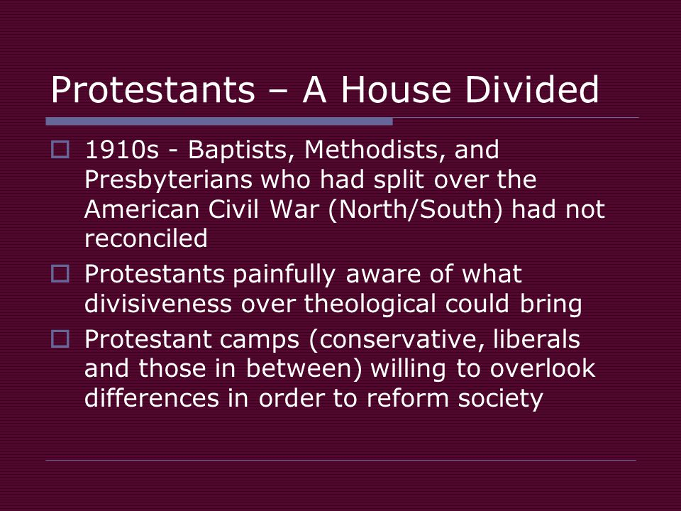 Protestants – A House Divided  1910s - Baptists, Methodists, and Presbyterians who had split over the American Civil War (North/South) had not reconciled  Protestants painfully aware of what divisiveness over theological could bring  Protestant camps (conservative, liberals and those in between) willing to overlook differences in order to reform society