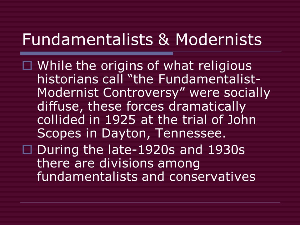 Fundamentalists & Modernists  While the origins of what religious historians call the Fundamentalist- Modernist Controversy were socially diffuse, these forces dramatically collided in 1925 at the trial of John Scopes in Dayton, Tennessee.