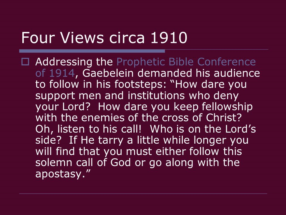 Four Views circa 1910  Addressing the Prophetic Bible Conference of 1914, Gaebelein demanded his audience to follow in his footsteps: How dare you support men and institutions who deny your Lord.