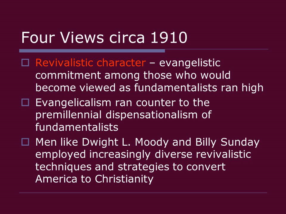 Four Views circa 1910  Revivalistic character – evangelistic commitment among those who would become viewed as fundamentalists ran high  Evangelicalism ran counter to the premillennial dispensationalism of fundamentalists  Men like Dwight L.