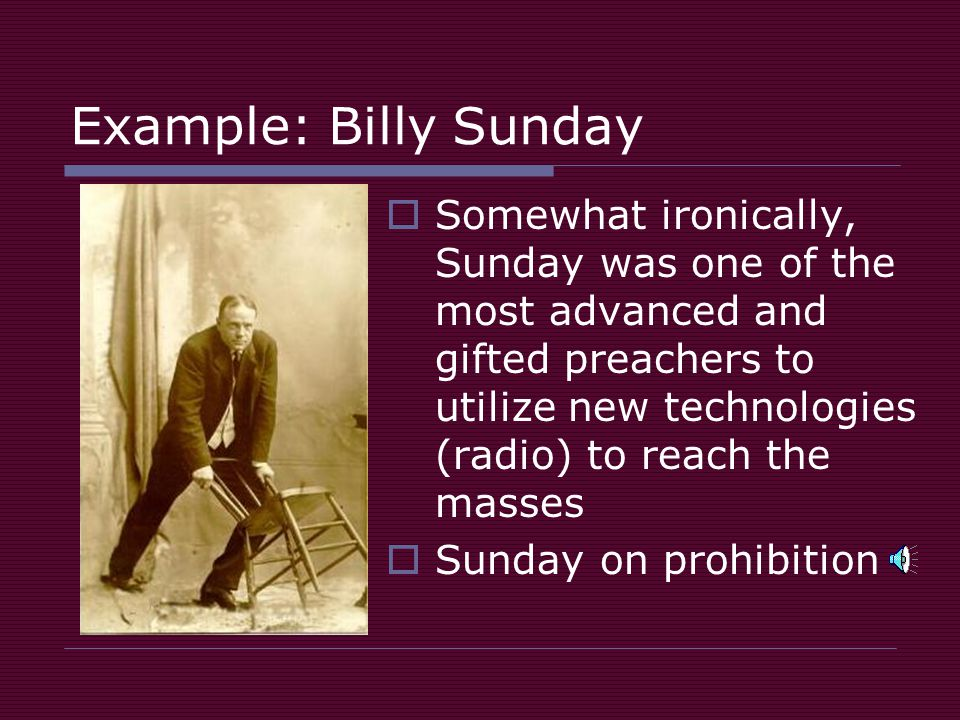 Example: Billy Sunday  Somewhat ironically, Sunday was one of the most advanced and gifted preachers to utilize new technologies (radio) to reach the masses  Sunday on prohibition