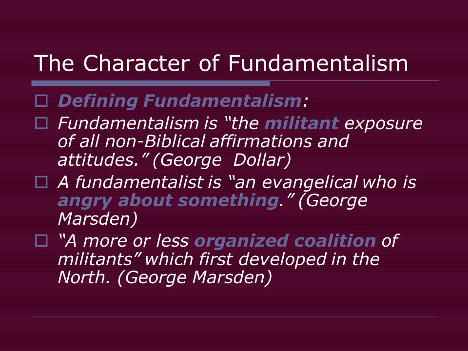 The Character of Fundamentalism  Defining Fundamentalism:  Fundamentalism is the militant exposure of all non-Biblical affirmations and attitudes. (George Dollar)  A fundamentalist is an evangelical who is angry about something. (George Marsden)  A more or less organized coalition of militants which first developed in the North.
