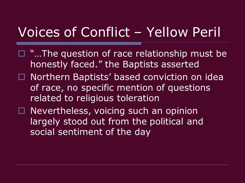 Voices of Conflict – Yellow Peril  …The question of race relationship must be honestly faced. the Baptists asserted  Northern Baptists' based conviction on idea of race, no specific mention of questions related to religious toleration  Nevertheless, voicing such an opinion largely stood out from the political and social sentiment of the day