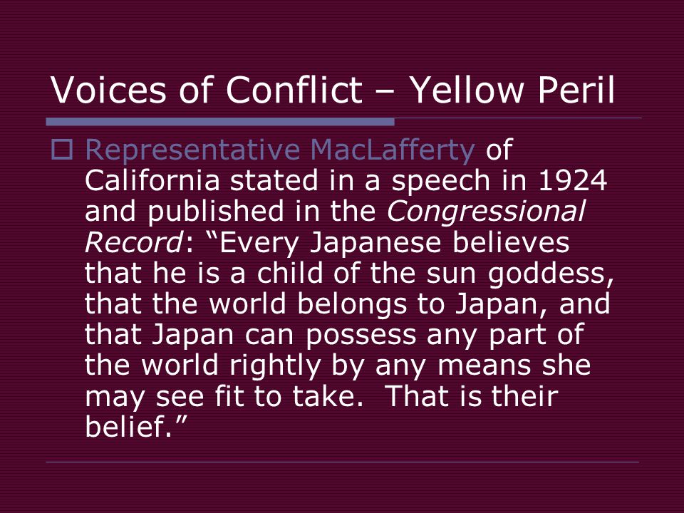 Voices of Conflict – Yellow Peril  Representative MacLafferty of California stated in a speech in 1924 and published in the Congressional Record: Every Japanese believes that he is a child of the sun goddess, that the world belongs to Japan, and that Japan can possess any part of the world rightly by any means she may see fit to take.