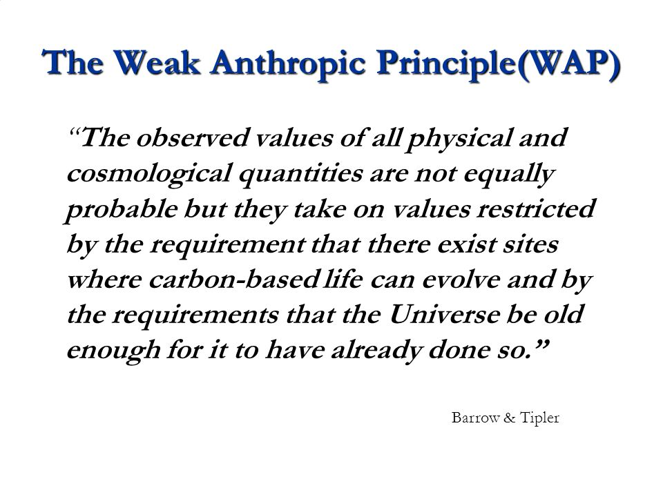 The Weak Anthropic Principle(WAP) The observed values of all physical and cosmological quantities are not equally probable but they take on values restricted by the requirement that there exist sites where carbon-based life can evolve and by the requirements that the Universe be old enough for it to have already done so. Barrow & Tipler