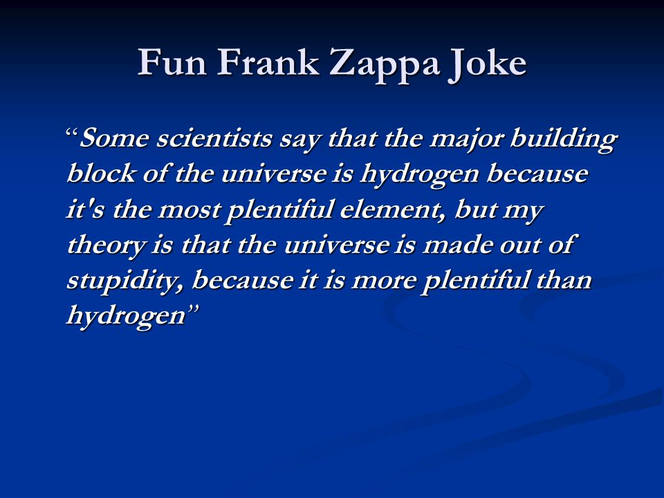 Fun Frank Zappa Joke Some scientists say that the major building block of the universe is hydrogen because it s the most plentiful element, but my theory is that the universe is made out of stupidity, because it is more plentiful than hydrogen