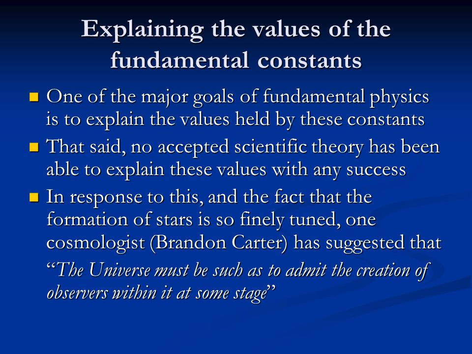 Explaining the values of the fundamental constants One of the major goals of fundamental physics is to explain the values held by these constants One of the major goals of fundamental physics is to explain the values held by these constants That said, no accepted scientific theory has been able to explain these values with any success That said, no accepted scientific theory has been able to explain these values with any success In response to this, and the fact that the formation of stars is so finely tuned, one cosmologist (Brandon Carter) has suggested that In response to this, and the fact that the formation of stars is so finely tuned, one cosmologist (Brandon Carter) has suggested that The Universe must be such as to admit the creation of observers within it at some stage