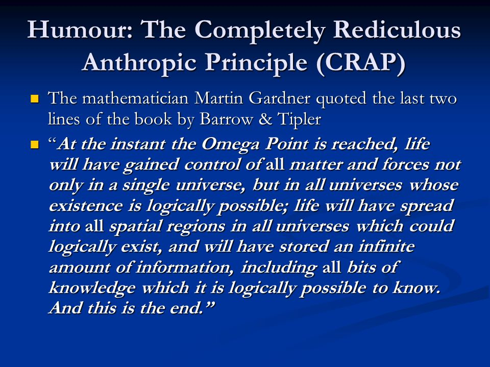 Humour: The Completely Rediculous Anthropic Principle (CRAP) The mathematician Martin Gardner quoted the last two lines of the book by Barrow & Tipler The mathematician Martin Gardner quoted the last two lines of the book by Barrow & Tipler At the instant the Omega Point is reached, life will have gained control of all matter and forces not only in a single universe, but in all universes whose existence is logically possible; life will have spread into all spatial regions in all universes which could logically exist, and will have stored an infinite amount of information, including all bits of knowledge which it is logically possible to know.