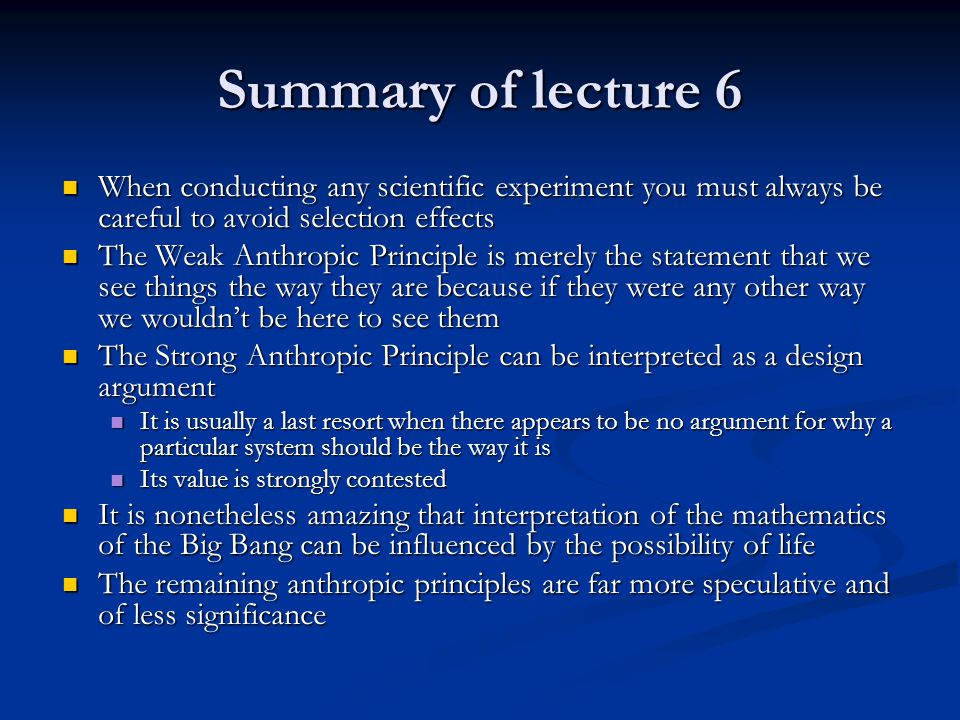 Summary of lecture 6 When conducting any scientific experiment you must always be careful to avoid selection effects The Weak Anthropic Principle is merely the statement that we see things the way they are because if they were any other way we wouldn't be here to see them The Strong Anthropic Principle can be interpreted as a design argument It is usually a last resort when there appears to be no argument for why a particular system should be the way it is Its value is strongly contested It is nonetheless amazing that interpretation of the mathematics of the Big Bang can be influenced by the possibility of life The remaining anthropic principles are far more speculative and of less significance
