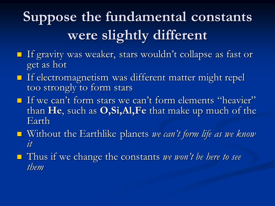 Suppose the fundamental constants were slightly different If gravity was weaker, stars wouldn't collapse as fast or get as hot If gravity was weaker, stars wouldn't collapse as fast or get as hot If electromagnetism was different matter might repel too strongly to form stars If electromagnetism was different matter might repel too strongly to form stars If we can't form stars we can't form elements heavier than He, such as O,Si,Al,Fe that make up much of the Earth If we can't form stars we can't form elements heavier than He, such as O,Si,Al,Fe that make up much of the Earth Without the Earthlike planets we can't form life as we know it Without the Earthlike planets we can't form life as we know it Thus if we change the constants we won't be here to see them Thus if we change the constants we won't be here to see them