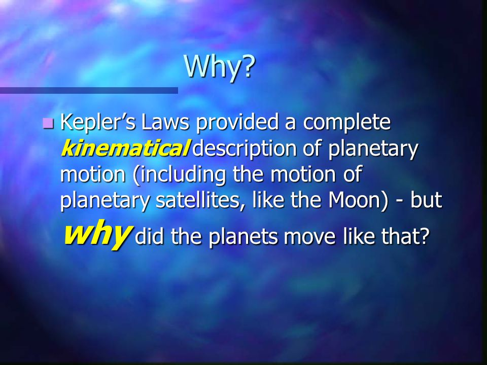 Why? Kepler's Laws provided a complete kinematical description of planetary motion (including the motion of planetary satellites, like the Moon) - but