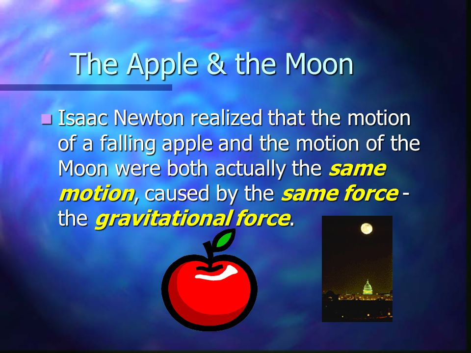 The Apple & the Moon Isaac Newton realized that the motion of a falling apple and the motion of the Moon were both actually the same motion, caused by
